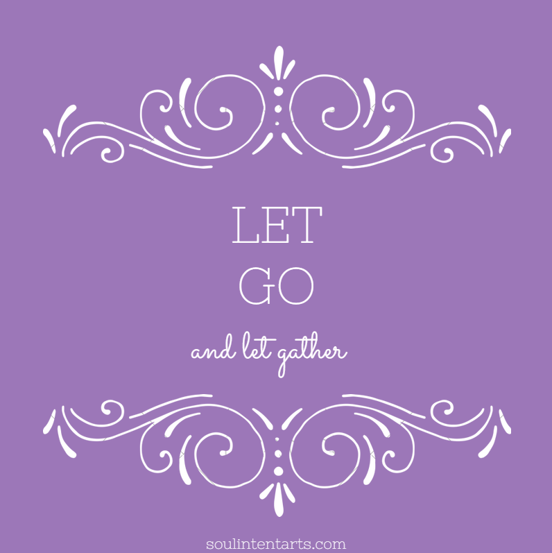 Let go and let gather (TM) by S. Kelley Harrell, Soul Intent Arts, Fuquay-Varina, NC