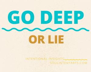 Go Deep or Lie (TM) by S. Kelley Harrell, Soul Intent Arts, Fuquay-Varina, NC