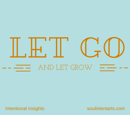 Let go and let grow (TM) by S. Kelley Harrell, Soul Intent Arts, Fuquay-Varina, NC