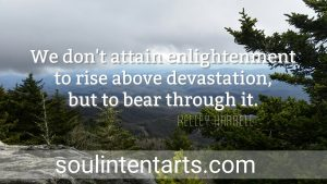 """We don't attain enlightenment to rise above devastation, but to bear through it."" #intentionalinsights by S. Kelley Harrell, Soul Intent Arts, Fuquay, NC Photo by SKH"