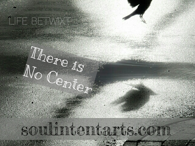 Life Betwixt – There is No Center