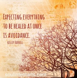"""Expecting everything to be healed at once is avoidance. "" ~Kelley Harrell, Soul Intent Arts"