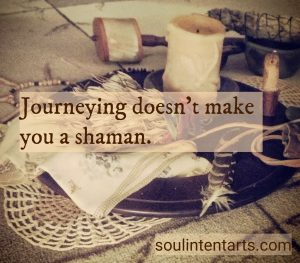 Journeying doesn't make you a shaman. S, Kelley Harrell, Soul Intent Arts