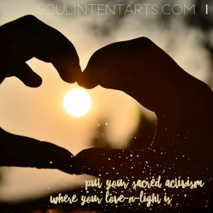 """""""Put your sacred activism where your love-n-light is."""" S. Kelley Harrell"""