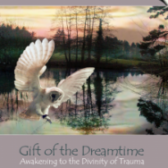 Gift of the Dreamtime – Awakening to the Divinity of Trauma